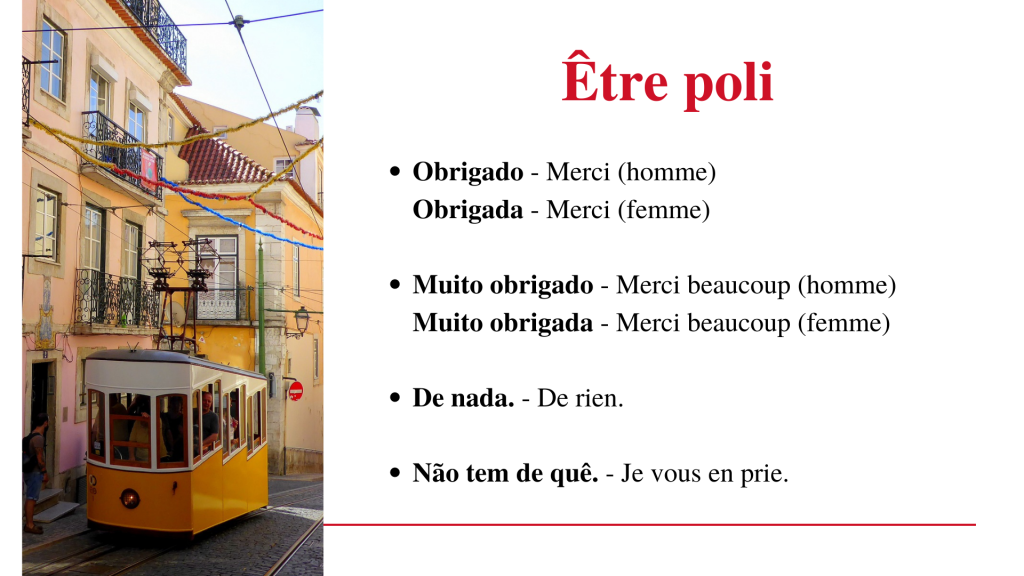 Être poli en portugais européen (Portugal) Obrigado - Merci (pour un homme) Muito obrigado - Merci beaucoup (pour un homme) Obrigada - Merci (pour une femme) Muito obrigada - Merci beaucoup (pour une femme)