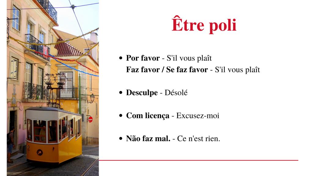 Être poli en portugais européen (Portugal) Por favor - s'il vous plaît Faz favor - s'il vous plaît Se faz favor - s'il vous plaît Desculpe - Désolé Com licença - Excusez-moi Não faz mal - Ce n'est rien.